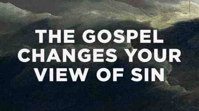 THE GOSPEL CHANGES YOUR VIEW OF SIN